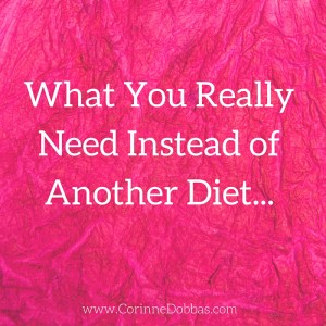 What You Really Need Instead of Another Diet…