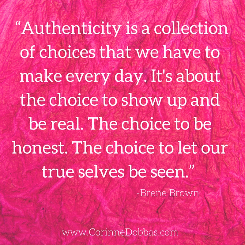 """""""Authenticity is a collection of choices that we have to make every day. It's about the choice to show up and be real. The choice to be honest. The choice to let our true selves be seen."""" - Brene Brown"""