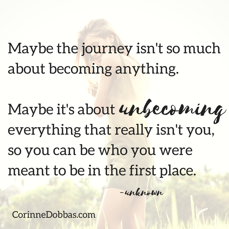 Maybe the journey isn't so much about become anything. Maybe it's about UNbecoming everything that isn't really you, so you can who you were meant to be in the first place.