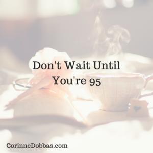 Don't Wait Until You're 95