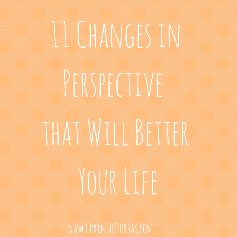 11 Changes in Perspective that Will Better Your Life