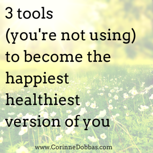 3 Tools (You're Not Using) to Become the Happiest Healthiest Version of You