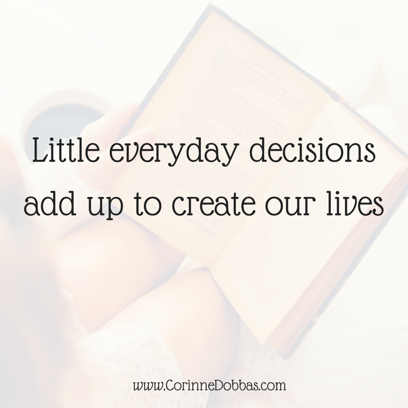 little everyday decisions add up to create our lives