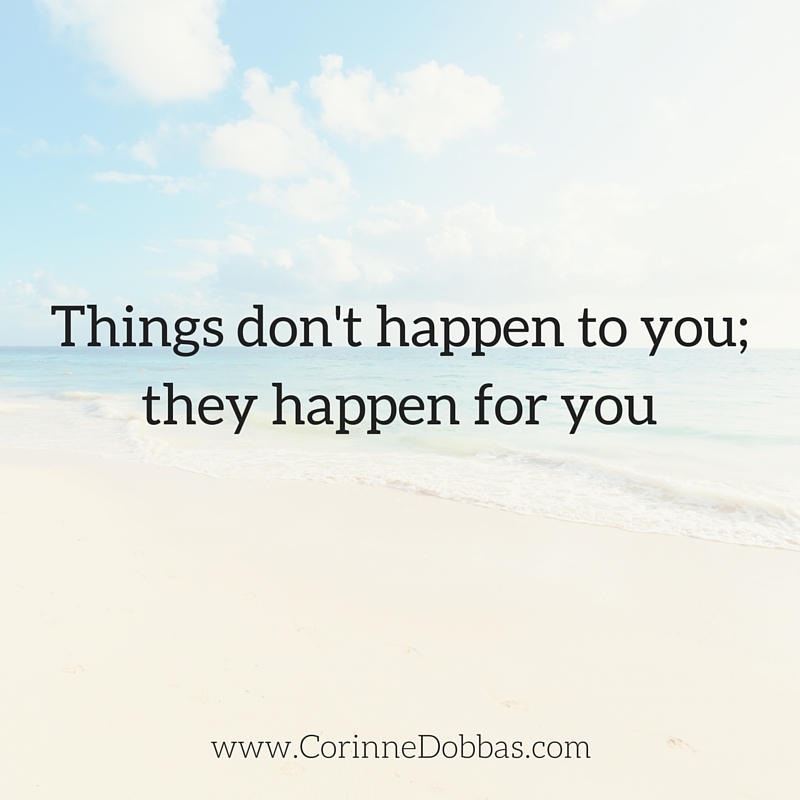 Things don't happen to you; they happen for you