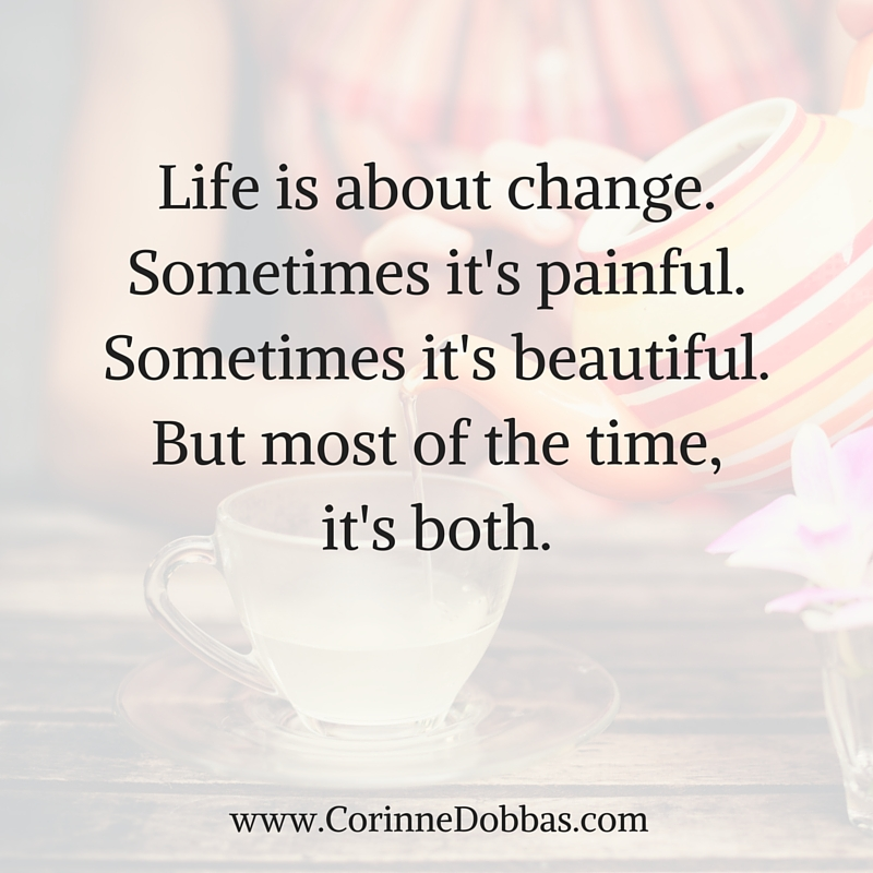 Life is about change. Sometimes it's painful. Sometimes it's beautiful. But most of the time, it's both.