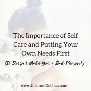 The Importance of Self Care and Putting Your Own Needs First (It Doesn't Make You a Bad Person!)
