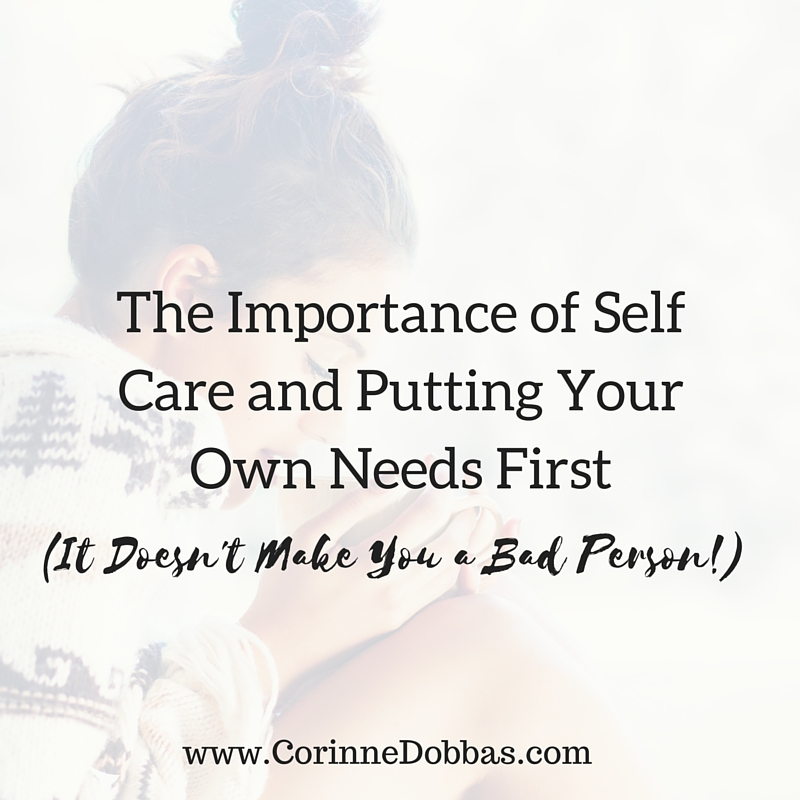 The Importance of Self Care and Putting Your Own Needs First (It Doesn't Make You a Bad Person!) | Corinne Dobbas, MS, RD Nutrition & Body Image Counseling