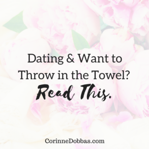 Dating & Want to Throw in the Towel? Read This.